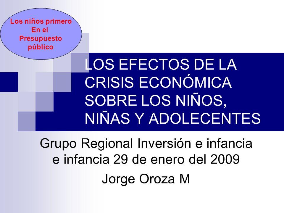 LOS EFECTOS DE LA CRISIS ECONÓMICA SOBRE LOS NIÑOS, NIÑAS Y ADOLECENTES Grupo Regional Inversión e infancia e infancia 29 de enero del 2009 Jorge Oroz