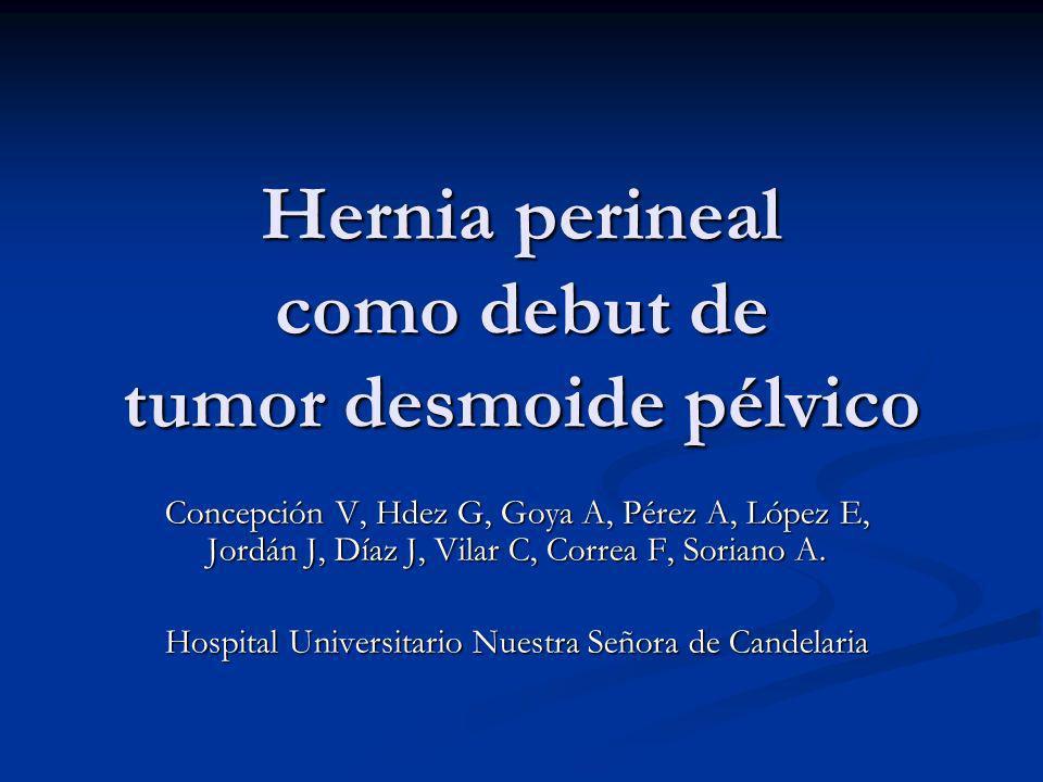 Hernia perineal como debut de tumor desmoide pélvico Concepción V, Hdez G, Goya A, Pérez A, López E, Jordán J, Díaz J, Vilar C, Correa F, Soriano A. H