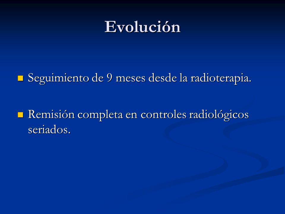 Evolución Seguimiento de 9 meses desde la radioterapia. Seguimiento de 9 meses desde la radioterapia. Remisión completa en controles radiológicos seri