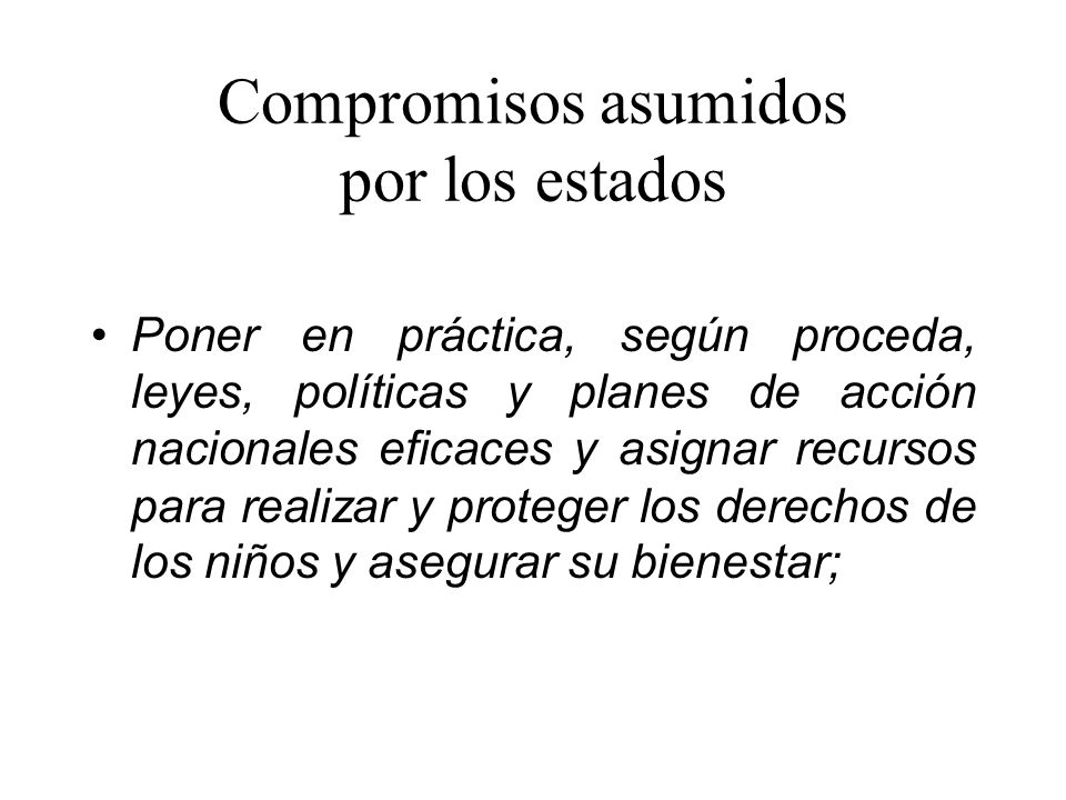 Compromisos asumidos por los estados Poner en práctica, según proceda, leyes, políticas y planes de acción nacionales eficaces y asignar recursos para