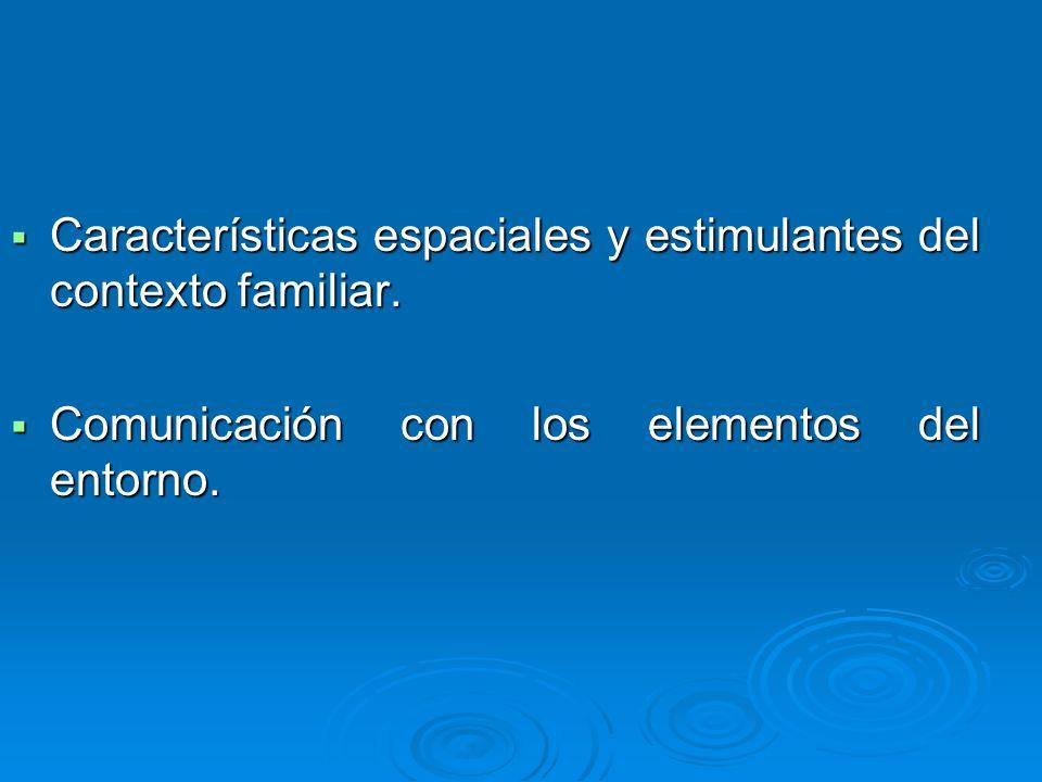 Características espaciales y estimulantes del contexto familiar. Características espaciales y estimulantes del contexto familiar. Comunicación con los