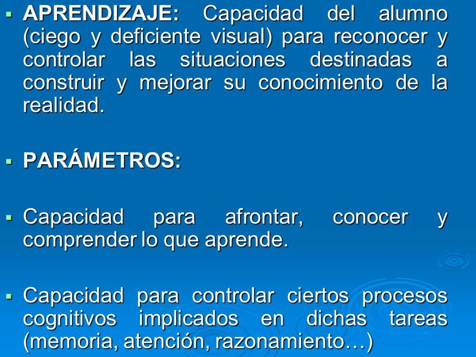 APRENDIZAJE: Capacidad del alumno (ciego y deficiente visual) para reconocer y controlar las situaciones destinadas a construir y mejorar su conocimie