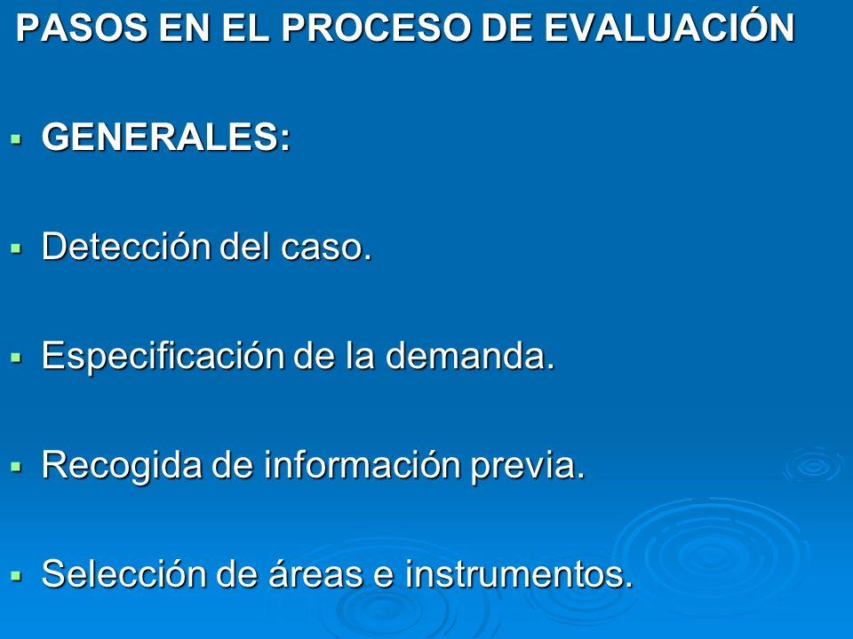 PASOS EN EL PROCESO DE EVALUACIÓN GENERALES: GENERALES: Detección del caso. Detección del caso. Especificación de la demanda. Especificación de la dem
