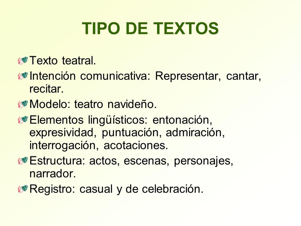 TIPO DE TEXTOS Texto teatral. Intención comunicativa: Representar, cantar, recitar. Modelo: teatro navideño. Elementos lingüísticos: entonación, expre