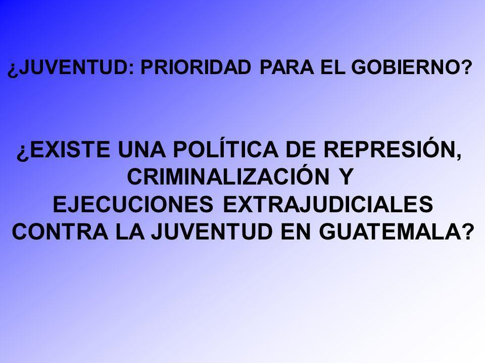 ¿JUVENTUD: PRIORIDAD PARA EL GOBIERNO? ¿EXISTE UNA POLÍTICA DE REPRESIÓN, CRIMINALIZACIÓN Y EJECUCIONES EXTRAJUDICIALES CONTRA LA JUVENTUD EN GUATEMAL