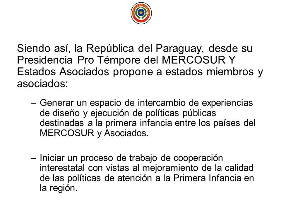 Siendo así, la República del Paraguay, desde su Presidencia Pro Témpore del MERCOSUR Y Estados Asociados propone a estados miembros y asociados: –Generar un espacio de intercambio de experiencias de diseño y ejecución de políticas públicas destinadas a la primera infancia entre los países del MERCOSUR y Asociados.