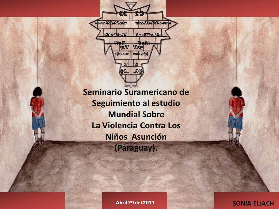 SONIA ELJACH Abril 29 del 2011 Seminario Suramericano de Seguimiento al estudio Mundial Sobre La Violencia Contra Los Niños Asunción (Paraguay).