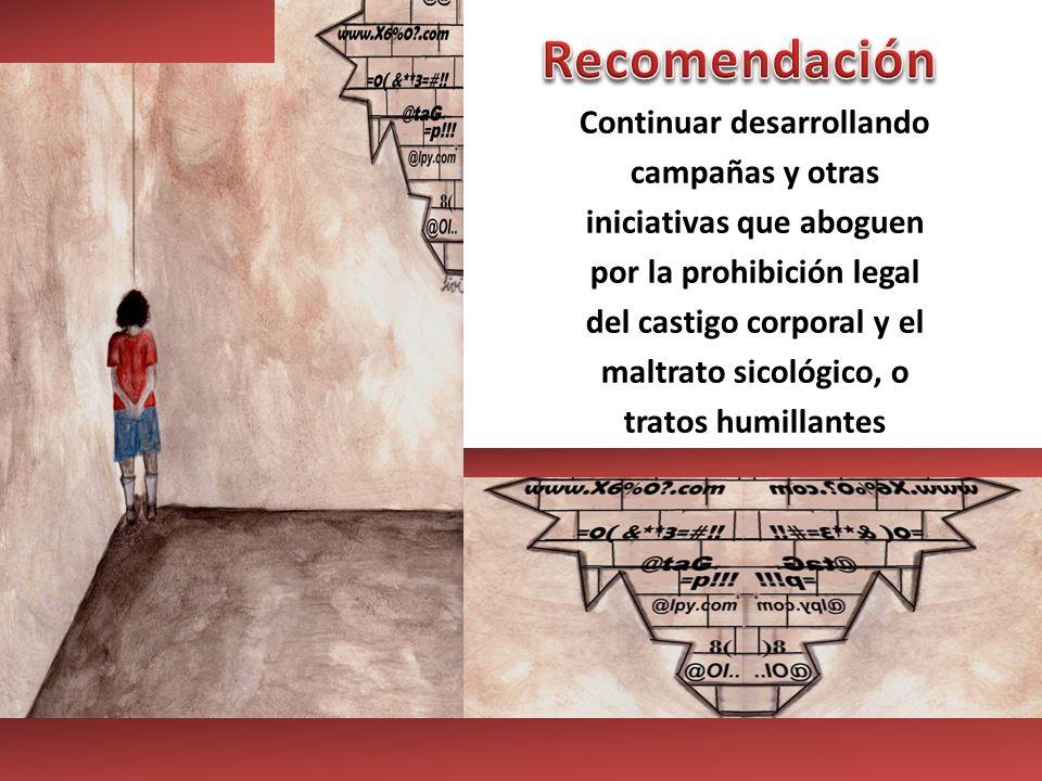 Continuar desarrollando campañas y otras iniciativas que aboguen por la prohibición legal del castigo corporal y el maltrato sicológico, o tratos humi