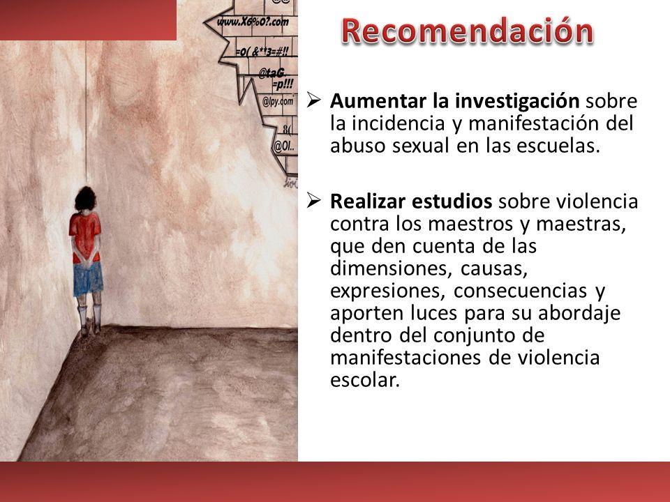 Aumentar la investigación sobre la incidencia y manifestación del abuso sexual en las escuelas. Realizar estudios sobre violencia contra los maestros
