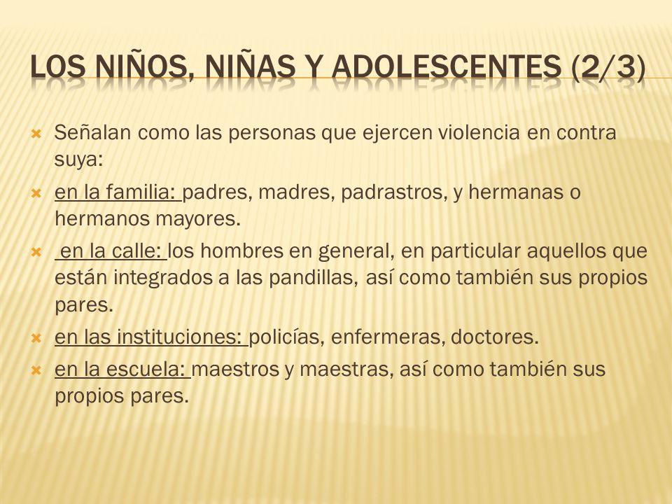 Señalan como las personas que ejercen violencia en contra suya: en la familia: padres, madres, padrastros, y hermanas o hermanos mayores. en la calle: