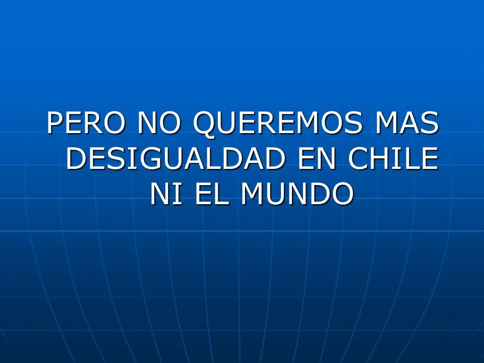 PERO NO QUEREMOS MAS DESIGUALDAD EN CHILE NI EL MUNDO