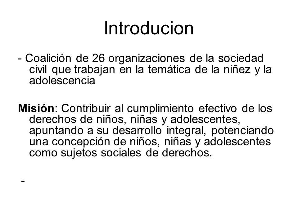 Introducion - Coalición de 26 organizaciones de la sociedad civil que trabajan en la temática de la niñez y la adolescencia Misión: Contribuir al cumplimiento efectivo de los derechos de niños, niñas y adolescentes, apuntando a su desarrollo integral, potenciando una concepción de niños, niñas y adolescentes como sujetos sociales de derechos.