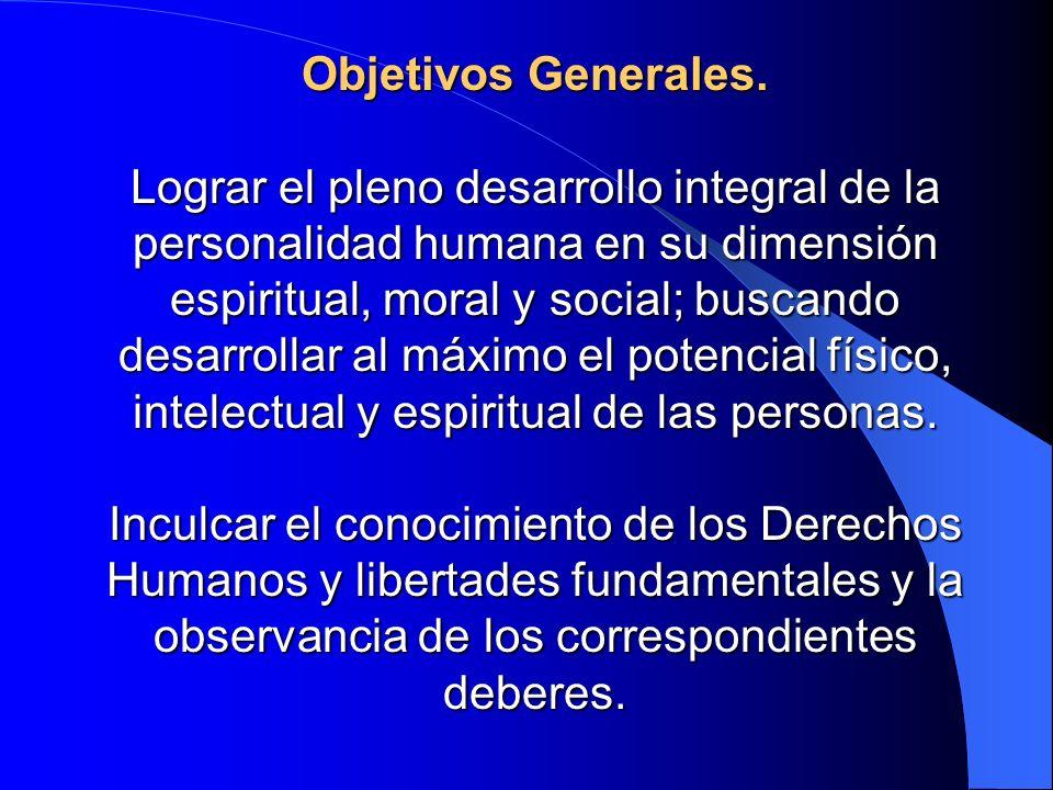 Objetivos Generales. Lograr el pleno desarrollo integral de la personalidad humana en su dimensión espiritual, moral y social; buscando desarrollar al