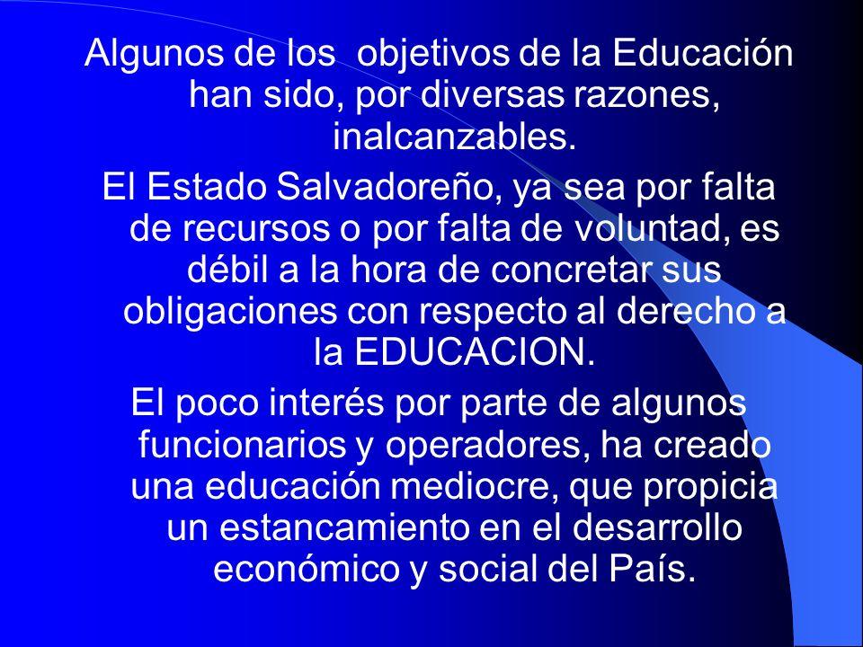 Algunos de los objetivos de la Educación han sido, por diversas razones, inalcanzables. El Estado Salvadoreño, ya sea por falta de recursos o por falt
