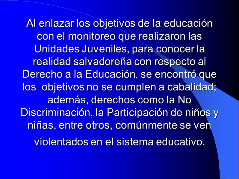 Al enlazar los objetivos de la educación con el monitoreo que realizaron las Unidades Juveniles, para conocer la realidad salvadoreña con respecto al