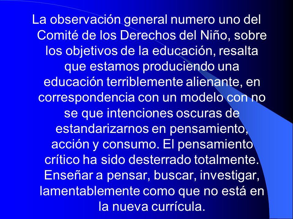 La observación general numero uno del Comité de los Derechos del Niño, sobre los objetivos de la educación, resalta que estamos produciendo una educac