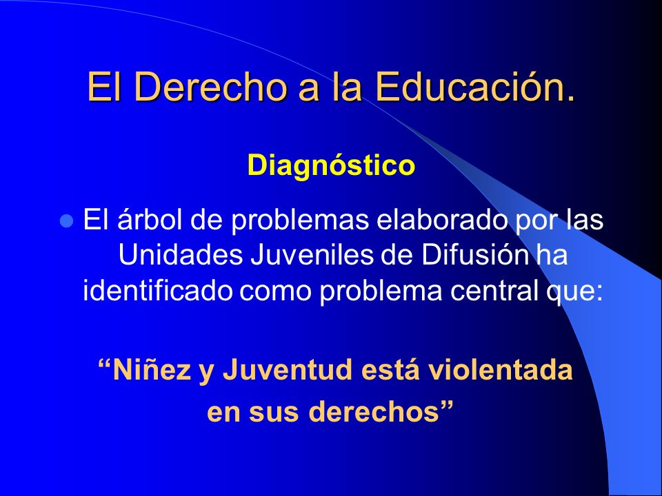 El Derecho a la Educación. Diagnóstico El árbol de problemas elaborado por las Unidades Juveniles de Difusión ha identificado como problema central qu