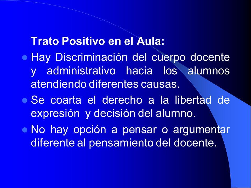 Trato Positivo en el Aula: Hay Discriminación del cuerpo docente y administrativo hacia los alumnos atendiendo diferentes causas. Se coarta el derecho