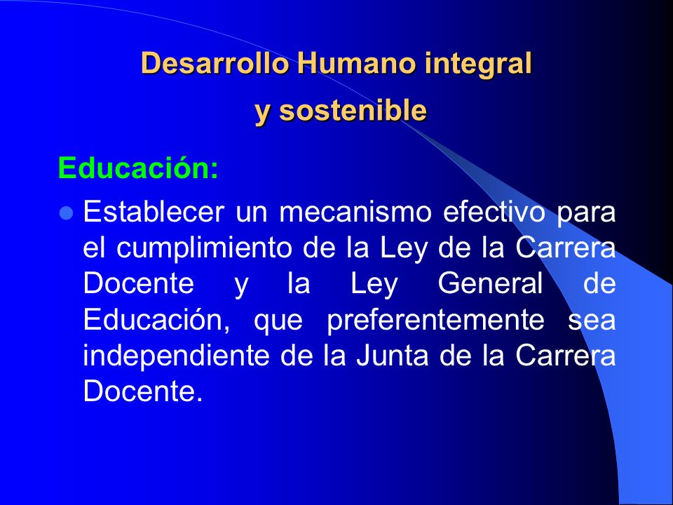 Desarrollo Humano integral y sostenible Educación: Establecer un mecanismo efectivo para el cumplimiento de la Ley de la Carrera Docente y la Ley Gene