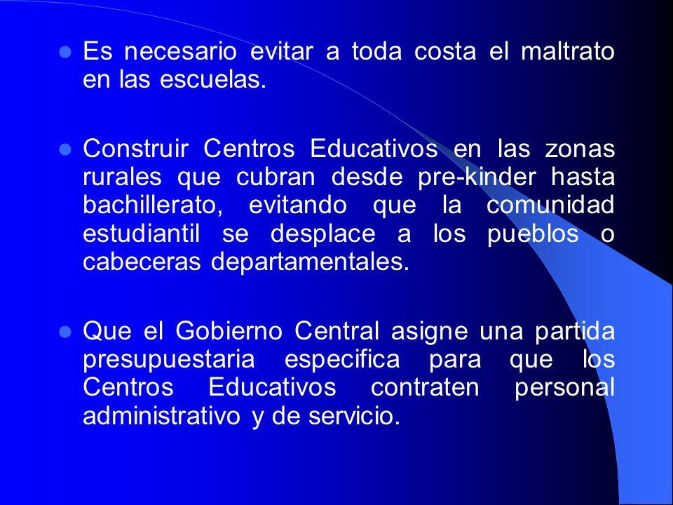Es necesario evitar a toda costa el maltrato en las escuelas. Construir Centros Educativos en las zonas rurales que cubran desde pre-kinder hasta bach