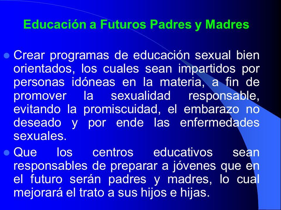 Educación a Futuros Padres y Madres Crear programas de educación sexual bien orientados, los cuales sean impartidos por personas idóneas en la materia