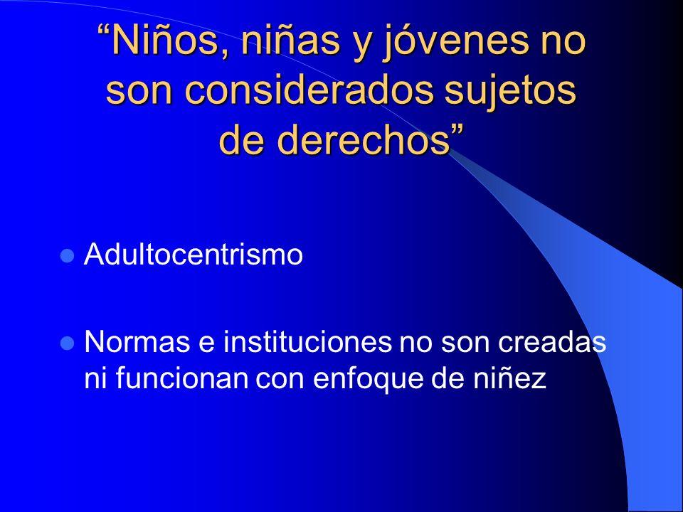Niños, niñas y jóvenes no son considerados sujetos de derechos Adultocentrismo Normas e instituciones no son creadas ni funcionan con enfoque de niñez