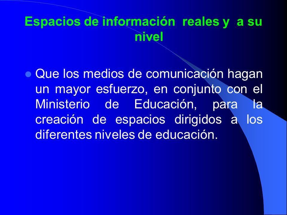 Espacios de información reales y a su nivel Que los medios de comunicación hagan un mayor esfuerzo, en conjunto con el Ministerio de Educación, para l
