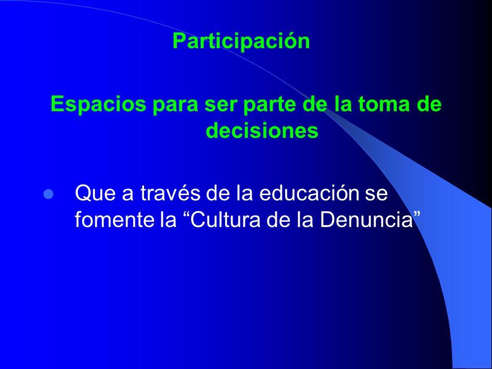 Participación Espacios para ser parte de la toma de decisiones Que a través de la educación se fomente la Cultura de la Denuncia