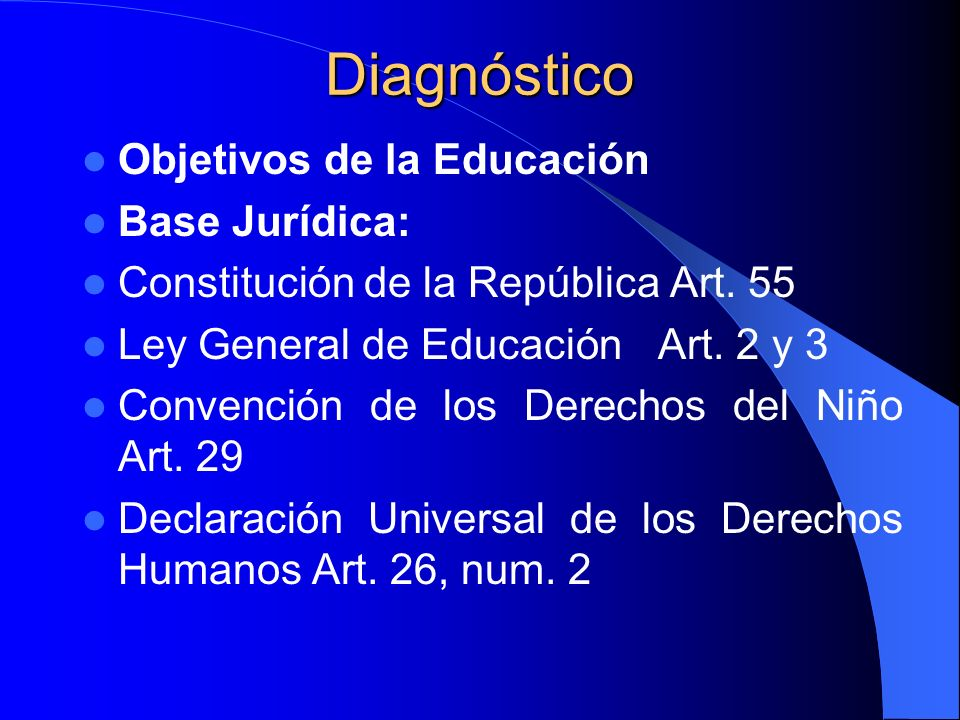 Diagnóstico Objetivos de la Educación Base Jurídica: Constitución de la República Art. 55 Ley General de EducaciónArt. 2 y 3 Convención de los Derecho