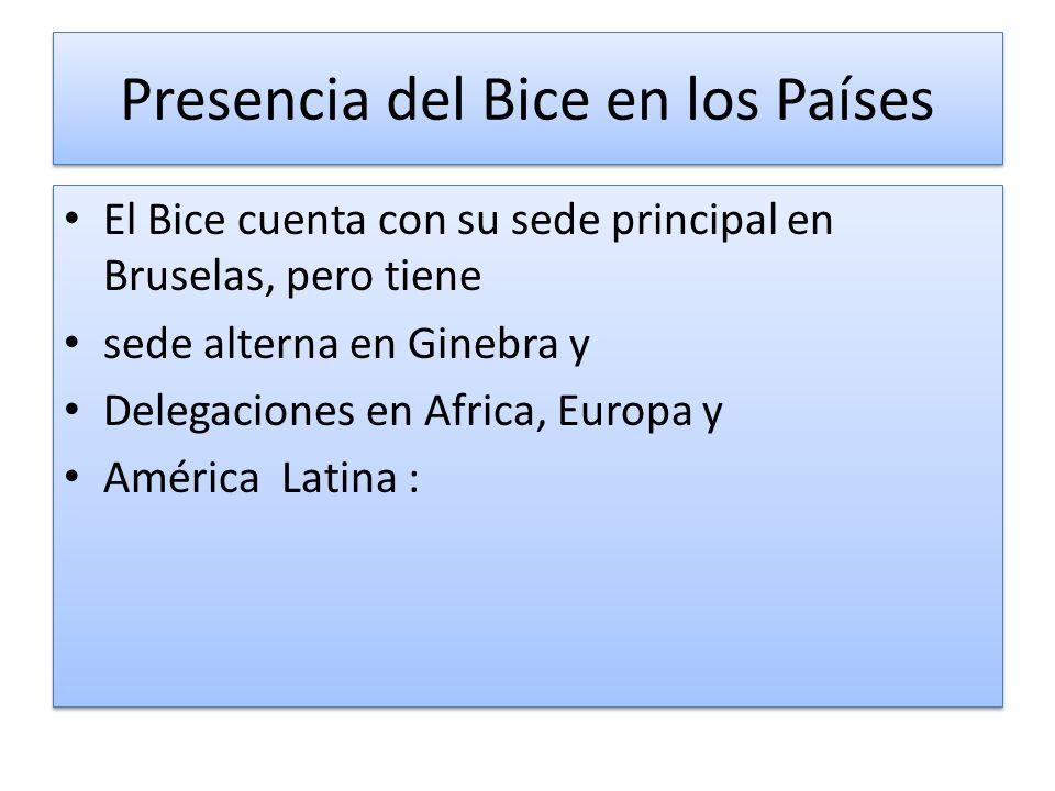Presencia del Bice en los Países El Bice cuenta con su sede principal en Bruselas, pero tiene sede alterna en Ginebra y Delegaciones en Africa, Europa y América Latina : El Bice cuenta con su sede principal en Bruselas, pero tiene sede alterna en Ginebra y Delegaciones en Africa, Europa y América Latina :