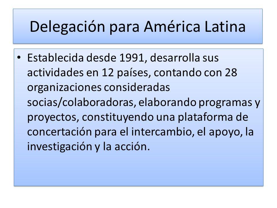 Delegación para América Latina Establecida desde 1991, desarrolla sus actividades en 12 países, contando con 28 organizaciones consideradas socias/colaboradoras, elaborando programas y proyectos, constituyendo una plataforma de concertación para el intercambio, el apoyo, la investigación y la acción.