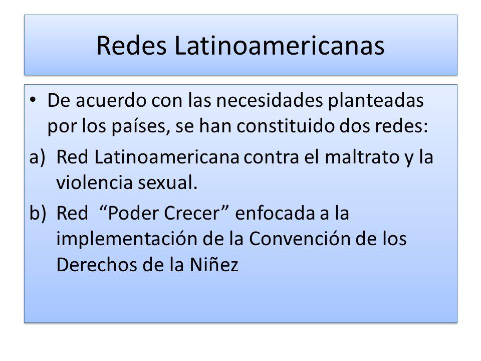 Redes Latinoamericanas De acuerdo con las necesidades planteadas por los países, se han constituido dos redes: a)Red Latinoamericana contra el maltrato y la violencia sexual.