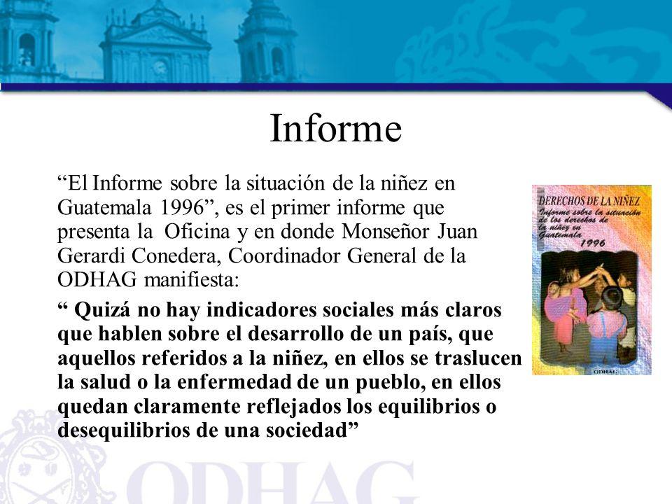 Informe El Informe sobre la situación de la niñez en Guatemala 1996, es el primer informe que presenta la Oficina y en donde Monseñor Juan Gerardi Conedera, Coordinador General de la ODHAG manifiesta: Quizá no hay indicadores sociales más claros que hablen sobre el desarrollo de un país, que aquellos referidos a la niñez, en ellos se traslucen la salud o la enfermedad de un pueblo, en ellos quedan claramente reflejados los equilibrios o desequilibrios de una sociedad