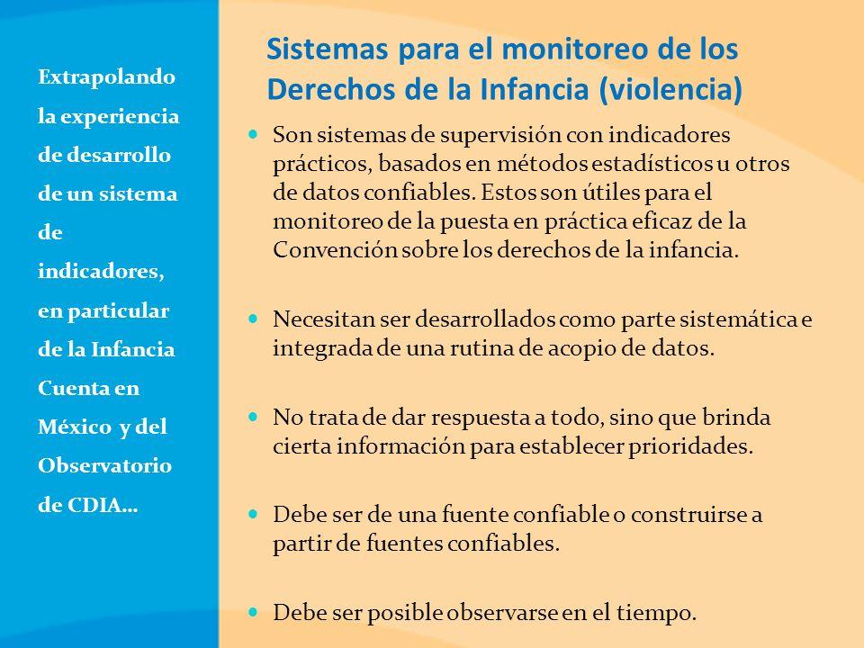 Extrapolando la experiencia de desarrollo de un sistema de indicadores, en particular de la Infancia Cuenta en México y del Observatorio de CDIA… Sistemas para el monitoreo de los Derechos de la Infancia (violencia) Son sistemas de supervisión con indicadores prácticos, basados en métodos estadísticos u otros de datos confiables.