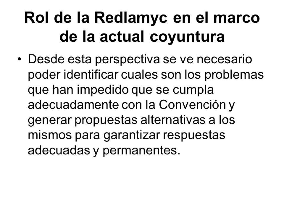 Rol de la Redlamyc en el marco de la actual coyuntura Desde esta perspectiva se ve necesario poder identificar cuales son los problemas que han impedido que se cumpla adecuadamente con la Convención y generar propuestas alternativas a los mismos para garantizar respuestas adecuadas y permanentes.