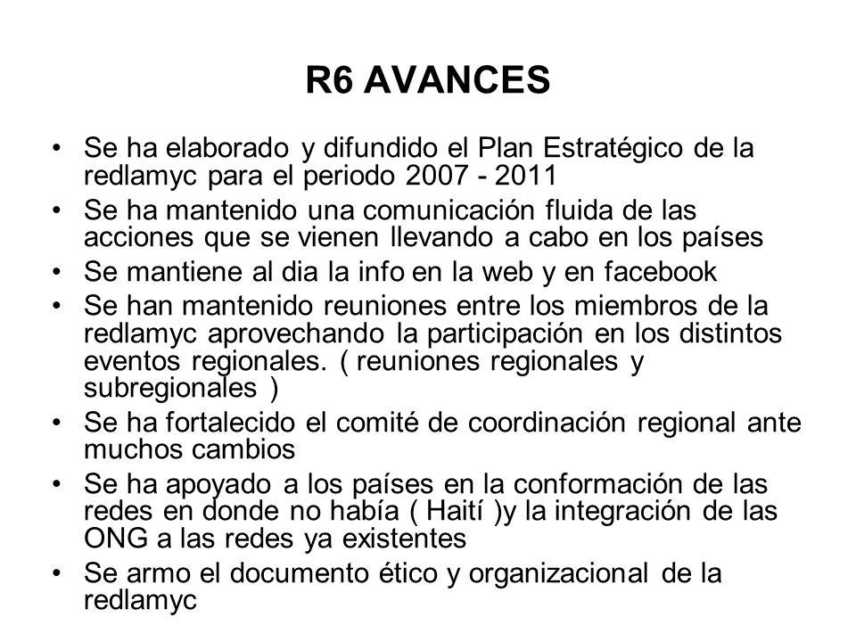 R6 AVANCES Se ha elaborado y difundido el Plan Estratégico de la redlamyc para el periodo 2007 - 2011 Se ha mantenido una comunicación fluida de las a