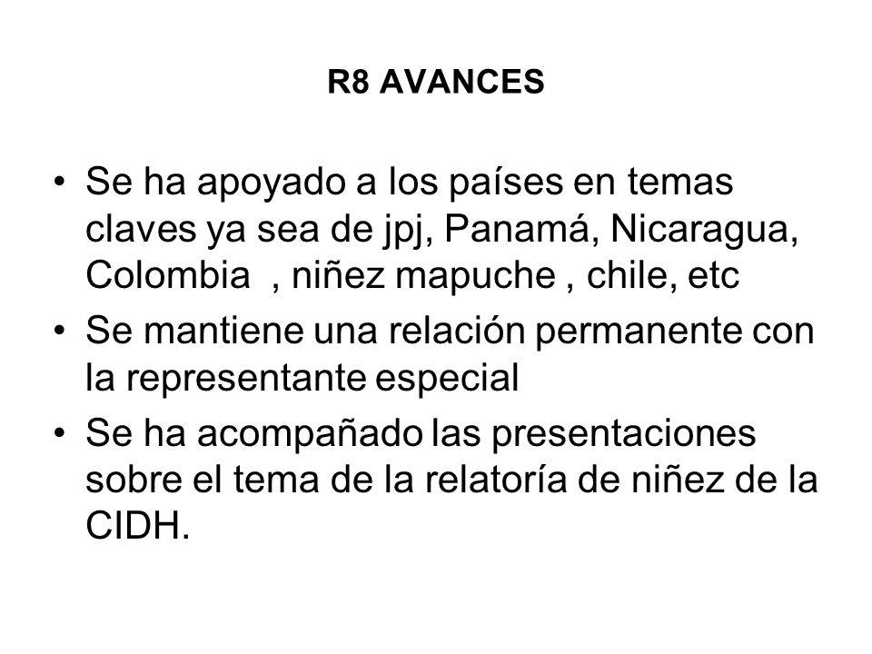 R8 AVANCES Se ha apoyado a los países en temas claves ya sea de jpj, Panamá, Nicaragua, Colombia, niñez mapuche, chile, etc Se mantiene una relación p