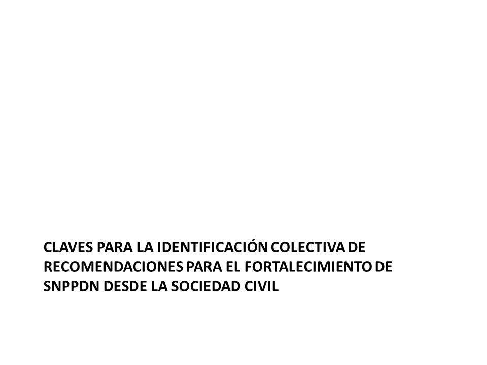 CLAVES PARA LA IDENTIFICACIÓN COLECTIVA DE RECOMENDACIONES PARA EL FORTALECIMIENTO DE SNPPDN DESDE LA SOCIEDAD CIVIL