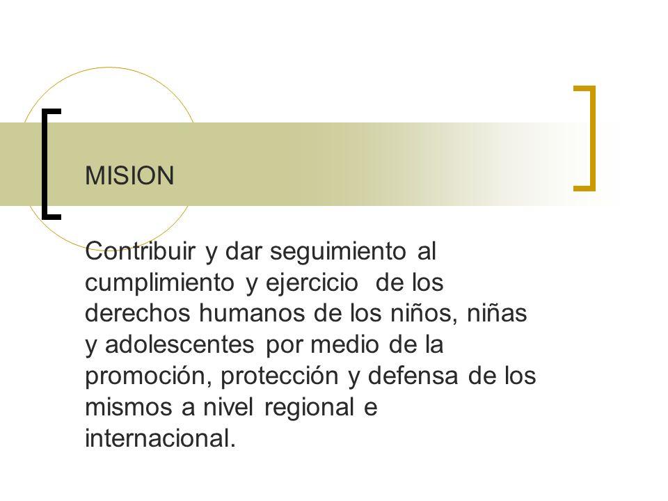 MISION Contribuir y dar seguimiento al cumplimiento y ejercicio de los derechos humanos de los niños, niñas y adolescentes por medio de la promoción,