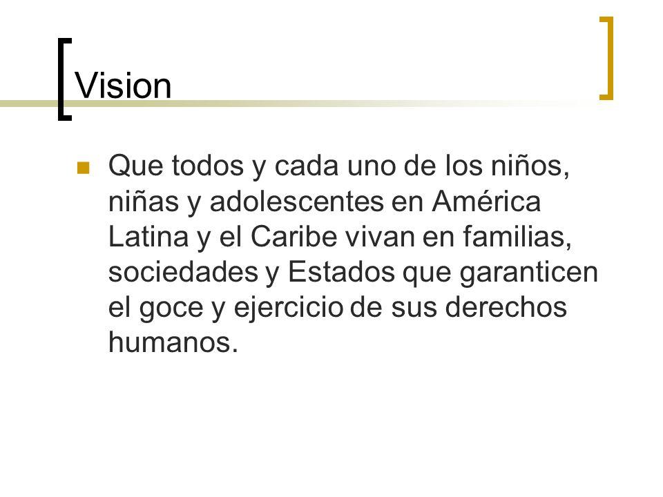 Vision Que todos y cada uno de los niños, niñas y adolescentes en América Latina y el Caribe vivan en familias, sociedades y Estados que garanticen el