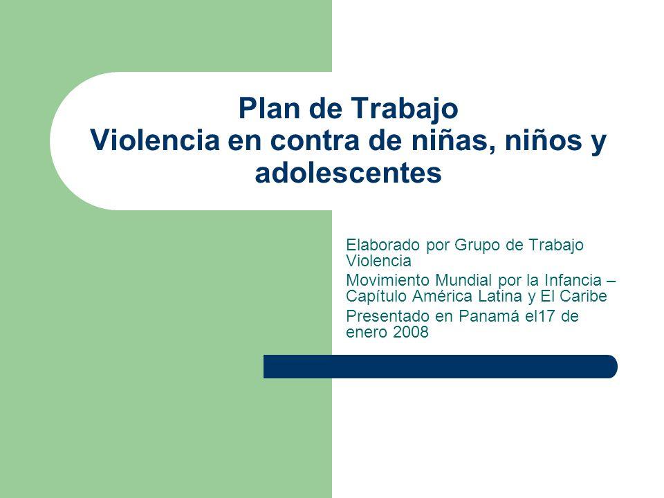 Plan de Trabajo Violencia en contra de niñas, niños y adolescentes Elaborado por Grupo de Trabajo Violencia Movimiento Mundial por la Infancia – Capít