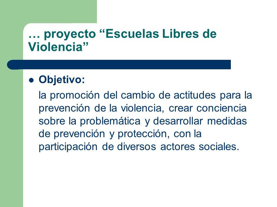 … proyecto Escuelas Libres de Violencia Objetivo: la promoción del cambio de actitudes para la prevención de la violencia, crear conciencia sobre la p