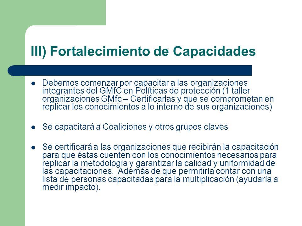 III) Fortalecimiento de Capacidades Debemos comenzar por capacitar a las organizaciones integrantes del GMfC en Políticas de protección (1 taller orga