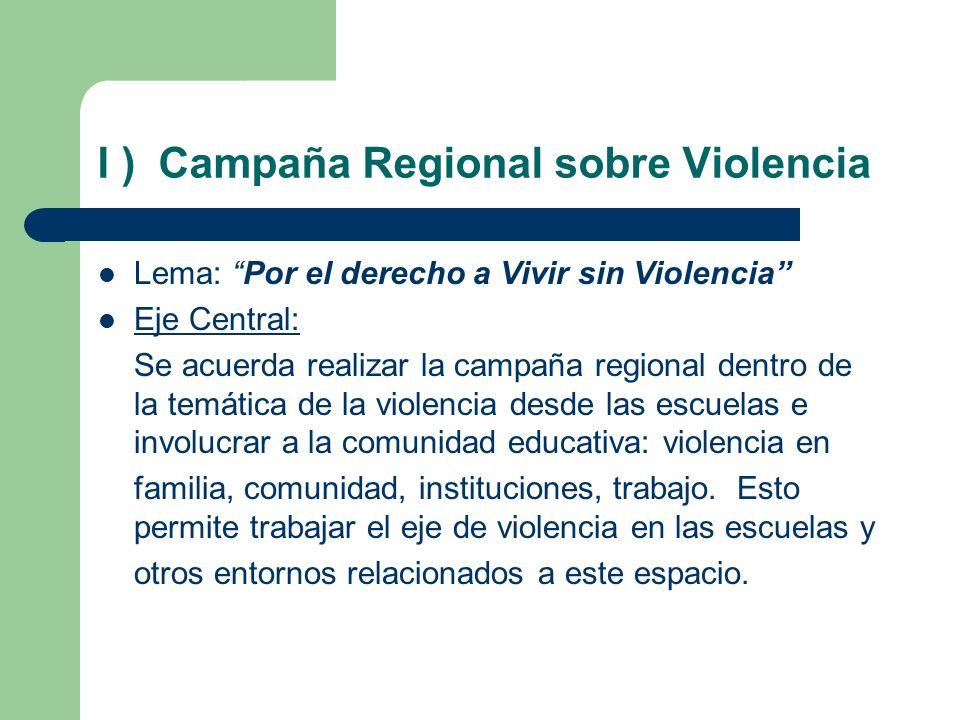 I ) Campaña Regional sobre Violencia Lema: Por el derecho a Vivir sin Violencia Eje Central: Se acuerda realizar la campaña regional dentro de la temá