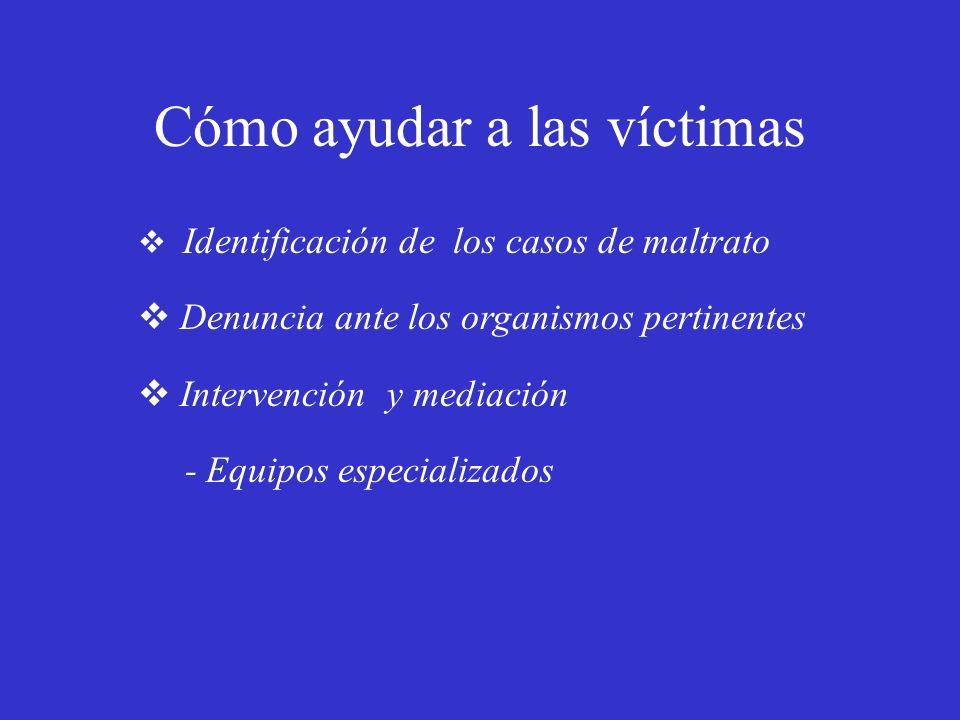 Cómo ayudar a las víctimas Identificación de los casos de maltrato Denuncia ante los organismos pertinentes Intervención y mediación - Equipos especia