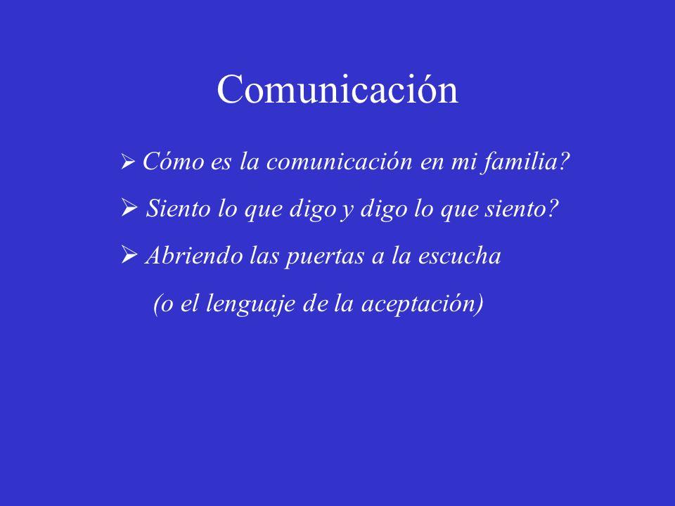 Comunicación Cómo es la comunicación en mi familia? Siento lo que digo y digo lo que siento? Abriendo las puertas a la escucha (o el lenguaje de la ac