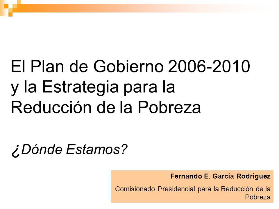 1 El Plan de Gobierno 2006-2010 y la Estrategia para la Reducción de la Pobreza ¿ Dónde Estamos? Fernando E. García Rodríguez Comisionado Presidencial