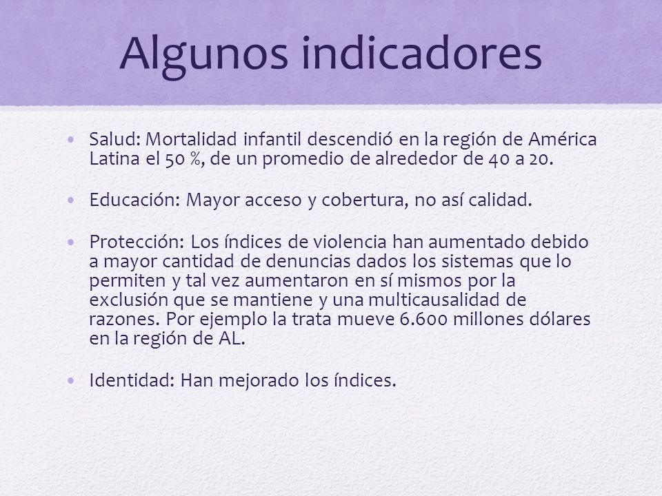Algunos indicadores Salud: Mortalidad infantil descendió en la región de América Latina el 50 %, de un promedio de alrededor de 40 a 20.
