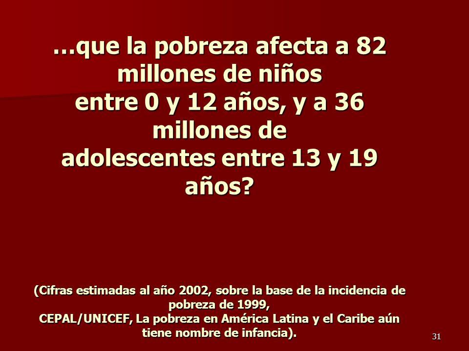 31 …que la pobreza afecta a 82 millones de niños entre 0 y 12 años, y a 36 millones de adolescentes entre 13 y 19 años.