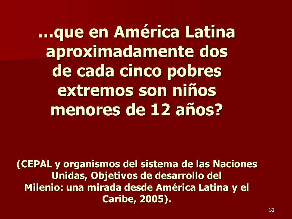 32 …que en América Latina aproximadamente dos de cada cinco pobres extremos son niños menores de 12 años? (CEPAL y organismos del sistema de las Nacio